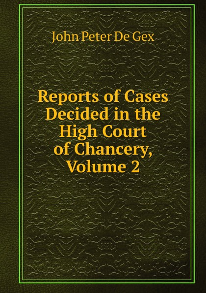John Peter De Gex Reports of Cases Decided in the High Court of Chancery, Volume 2