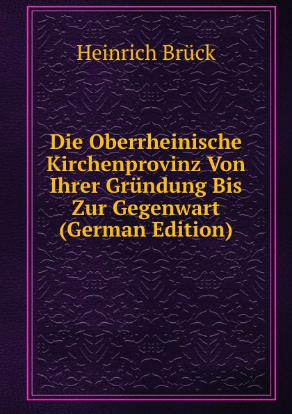 Heinrich Brück Die Oberrheinische Kirchenprovinz Von Ihrer Grundung Bis Zur Gegenwart (German Edition)