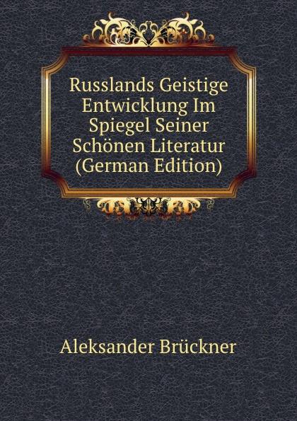 Aleksander Brückner Russlands Geistige Entwicklung Im Spiegel Seiner Schonen Literatur (German Edition) aleksander brückner russische literatur german edition