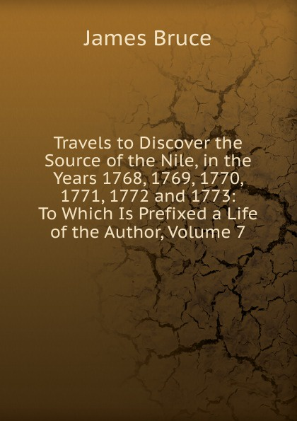 цена James Bruce Travels to Discover the Source of the Nile, in the Years 1768, 1769, 1770, 1771, 1772 and 1773: To Which Is Prefixed a Life of the Author, Volume 7 онлайн в 2017 году