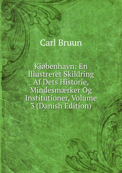 Carl Bruun Kj.benhavn: En Illustreret Skildring Af Dets Historie, Mindesmaerker Og Institutioner, Volume 3 (Danish Edition) цены