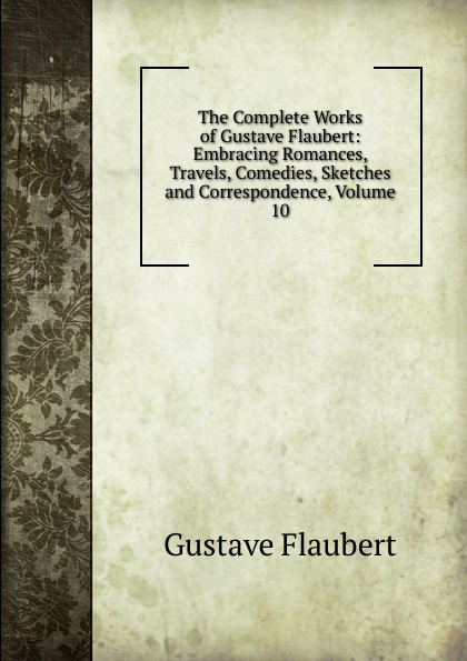 Flaubert Gustave The Complete Works of Gustave Flaubert: Embracing Romances, Travels, Comedies, Sketches and Correspondence, Volume 10 flaubert gustave the complete works of gustave flaubert embracing romances travels comedies sketches and correspondence volume 10