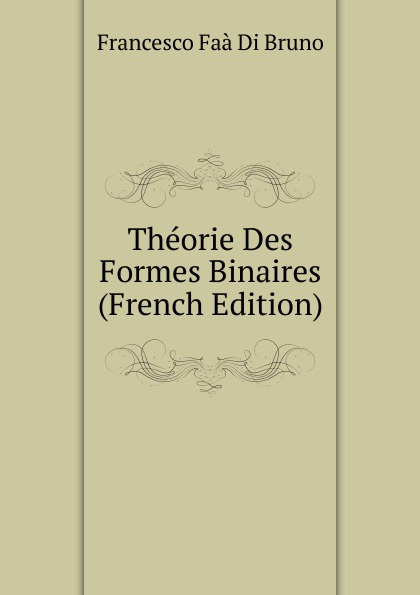 Francesco Faà di Bruno Theorie Des Formes Binaires (French Edition)