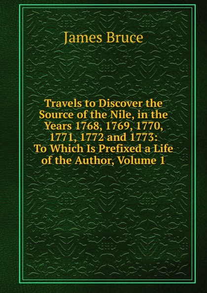 цена James Bruce Travels to Discover the Source of the Nile, in the Years 1768, 1769, 1770, 1771, 1772 and 1773: To Which Is Prefixed a Life of the Author, Volume 1 онлайн в 2017 году
