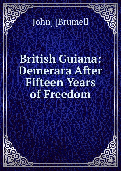 John] [Brumell British Guiana: Demerara After Fifteen Years of Freedom long john silver volume 4 guiana capac