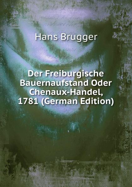 Hans Brugger Der Freiburgische Bauernaufstand Oder Chenaux-Handel, 1781 (German Edition) hazel brugger rostock