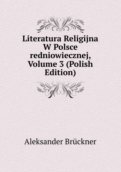 Aleksander Brückner Literatura Religijna W Polsce redniowiecznej, Volume 3 (Polish Edition) aleksander brückner russische literatur german edition