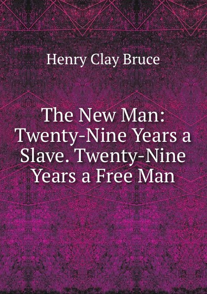 Henry Clay Bruce The New Man: Twenty-Nine Years a Slave. Twenty-Nine Years a Free Man austin steward twenty two years a slave and forty years a freeman