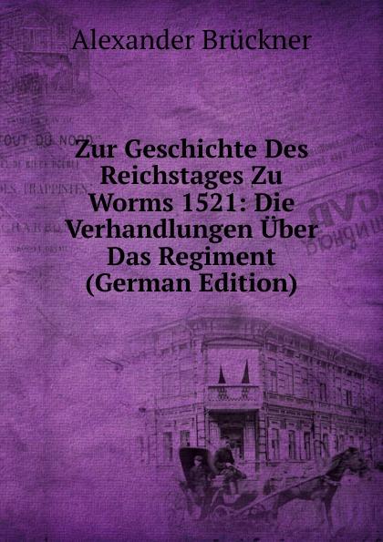 Alexander Brückner Zur Geschichte Des Reichstages Zu Worms 1521: Die Verhandlungen Uber Das Regiment (German Edition)