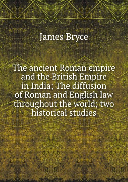 Bryce James The ancient Roman empire and the British Empire in India; The diffusion of Roman and English law throughout the world; two historical studies viscount james bryce the holy roman empire