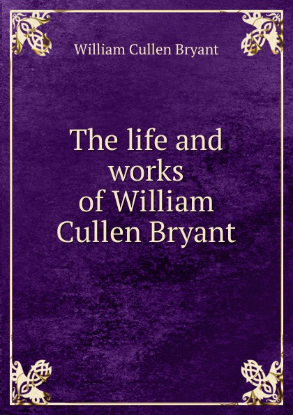 Bryant William Cullen The life and works of William Cullen Bryant william cullen bryant poetical works of william cullen bryant