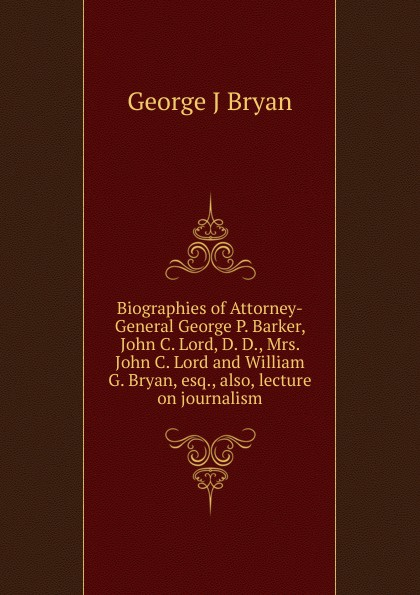 George J Bryan Biographies of Attorney-General George P. Barker, John C. Lord, D. D., Mrs. John C. Lord and William G. Bryan, esq., also, lecture on journalism. george forrest the life of lord roberts k g v c