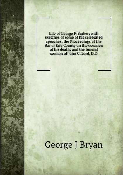 George J Bryan Life of George P. Barker; with sketches of some of his celebrated speeches: the Proceedings of the Bar of Erie County on the occasion of his death; and the funeral sermon of John C. Lord, D.D george forrest the life of lord roberts k g v c