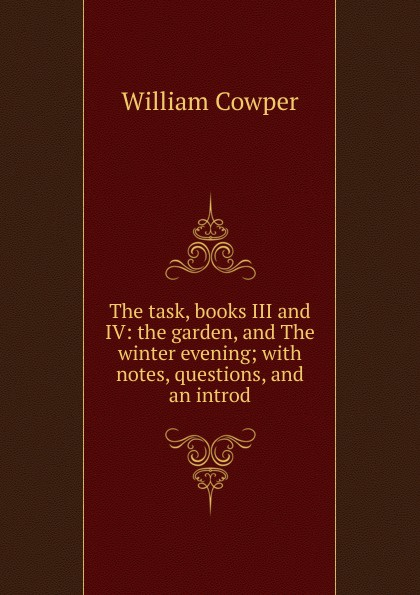 Cowper William The task, books III and IV: the garden, and The winter evening; with notes, questions, and an introd