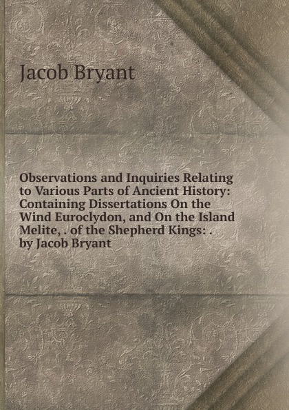 Jacob Bryant Observations and Inquiries Relating to Various Parts of Ancient History: Containing Dissertations On the Wind Euroclydon, and On the Island Melite, . of the Shepherd Kings: . by Jacob Bryant arthur bryant the turn of the tide