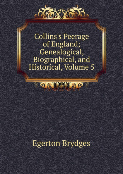 Brydges Egerton Collins.s Peerage of England; Genealogical, Biographical, and Historical, Volume 5