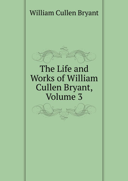 Bryant William Cullen The Life and Works of William Cullen Bryant, Volume 3 william cullen bryant poetical works of william cullen bryant