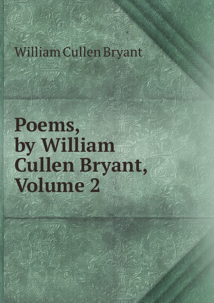 Bryant William Cullen Poems, by William Cullen Bryant, Volume 2 william cullen bryant poetical works of william cullen bryant