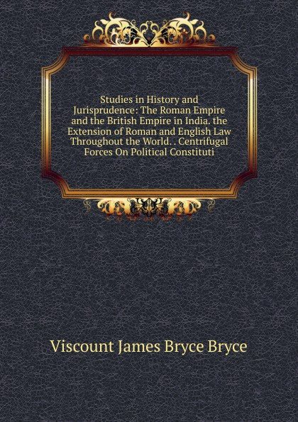 Bryce Viscount James Studies in History and Jurisprudence: The Roman Empire and the British Empire in India. the Extension of Roman and English Law Throughout the World. . Centrifugal Forces On Political Constituti viscount james bryce the holy roman empire