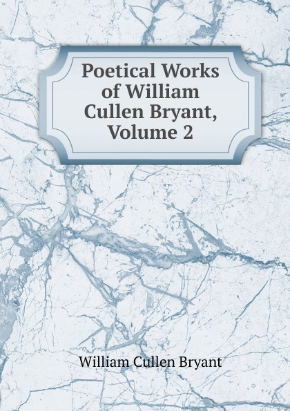 Bryant William Cullen Poetical Works of William Cullen Bryant, Volume 2 william cullen bryant poetical works of william cullen bryant