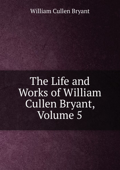 Bryant William Cullen The Life and Works of William Cullen Bryant, Volume 5 william cullen bryant poetical works of william cullen bryant