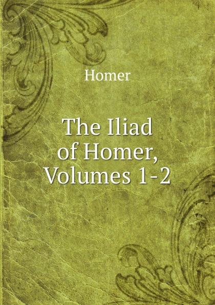 Homer The Iliad of Homer, Volumes 1-2 homer the iliad