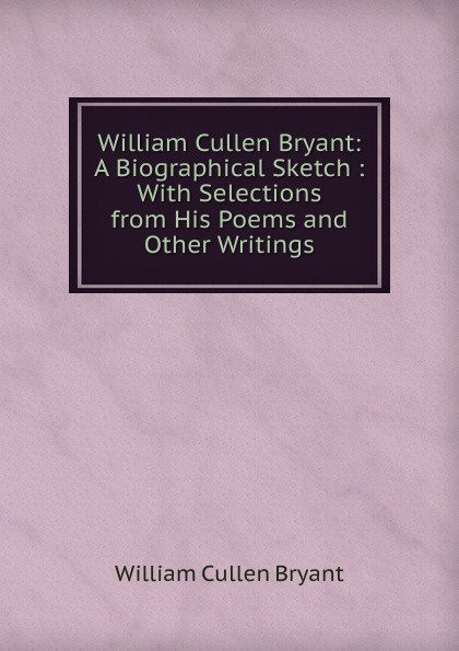 Bryant William Cullen William Cullen Bryant: A Biographical Sketch : With Selections from His Poems and Other Writings william cullen bryant poetical works of william cullen bryant