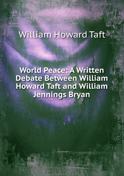 William H. Taft World Peace: A Written Debate Between William Howard Taft and William Jennings Bryan taft william nelson on secret service