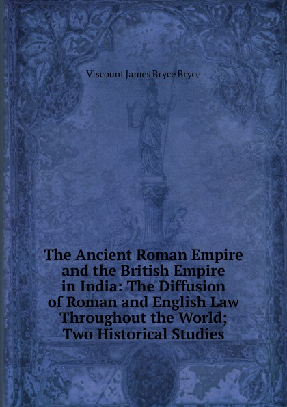 Bryce Viscount James The Ancient Roman Empire and the British Empire in India: The Diffusion of Roman and English Law Throughout the World; Two Historical Studies viscount james bryce the holy roman empire