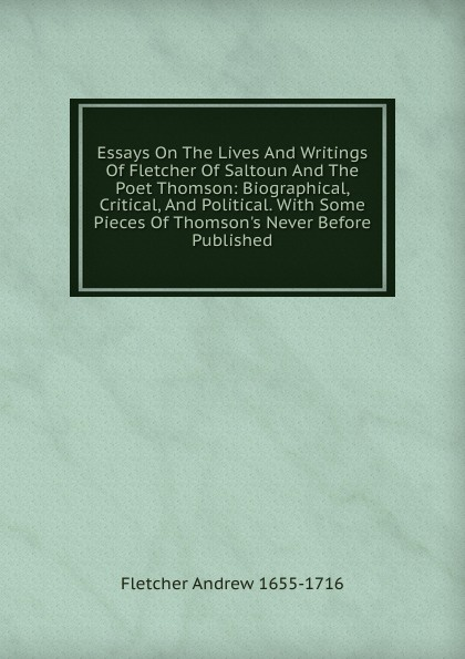 Fletcher Andrew 1655-1716 Essays On The Lives And Writings Of Fletcher Of Saltoun And The Poet Thomson: Biographical, Critical, And Political. With Some Pieces Of Thomson.s Never Before Published henry t tuckerman biographical essays essays biographical and critical or studies of character