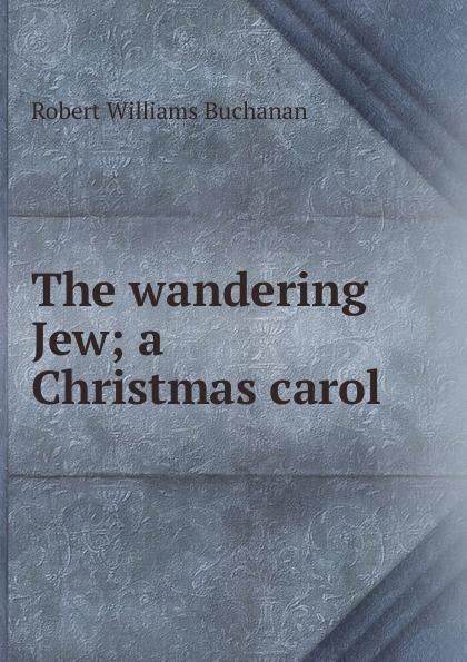 Buchanan Robert Williams The wandering Jew; a Christmas carol dickens c a christmas carol книга для чтения