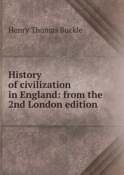 Henry Thomas Buckle History of civilization in England: from the 2nd London edition недорого