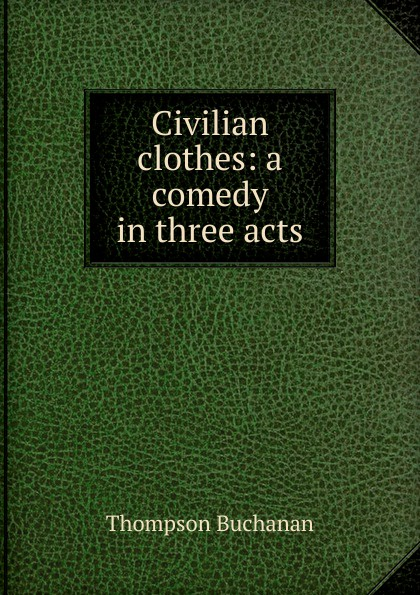 Thompson Buchanan Civilian clothes: a comedy in three acts buchanan thompson making people happy