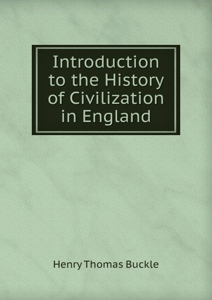 Henry Thomas Buckle Introduction to the History of Civilization in England buckle henry thomas history of civilization in england volume 2