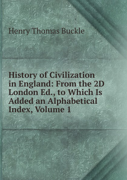 Henry Thomas Buckle History of Civilization in England: From the 2D London Ed., to Which Is Added an Alphabetical Index, Volume 1 buckle henry thomas history of civilization in england volume 2