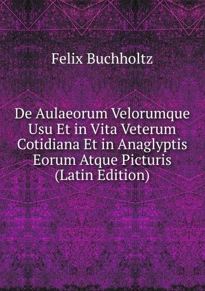 Felix Buchholtz De Aulaeorum Velorumque Usu Et in Vita Veterum Cotidiana Et in Anaglyptis Eorum Atque Picturis (Latin Edition) polczyk aemilius de unitatibus et loci et temporis in nova comeodia observatis latin edition