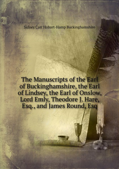 Sidney Carr Hobart-Hamp Buckinghamshire The Manuscripts of the Earl of Buckinghamshire, the Earl of Lindsey, the Earl of Onslow, Lord Emly, Theodore J. Hare, Esq., and James Round, Esq the dark earl