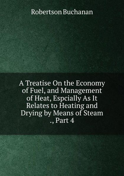 A Treatise On the Economy of Fuel, and Management of Heat, Espcially As It Relates to Heating and Drying by Means of Steam ., Part 4