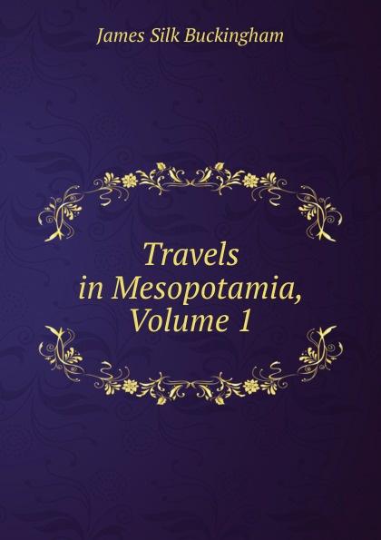 Buckingham James Silk Travels in Mesopotamia, Volume 1 james silk buckingham travels among the arab tribes