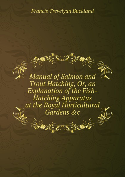 Francis Trevelyan Buckland Manual of Salmon and Trout Hatching, Or, an Explanation of the Fish-Hatching Apparatus at the Royal Horticultural Gardens .c boone e the hatching