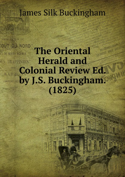 Buckingham James Silk The Oriental Herald and Colonial Review Ed. by J.S. Buckingham. (1825) james silk buckingham travels among the arab tribes
