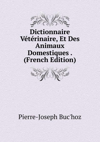 Pierre-Joseph Buc'hoz Dictionnaire Veterinaire, Et Des Animaux Domestiques . (French Edition) raoul gouin alimentation rationelle des animaux domestiques french edition