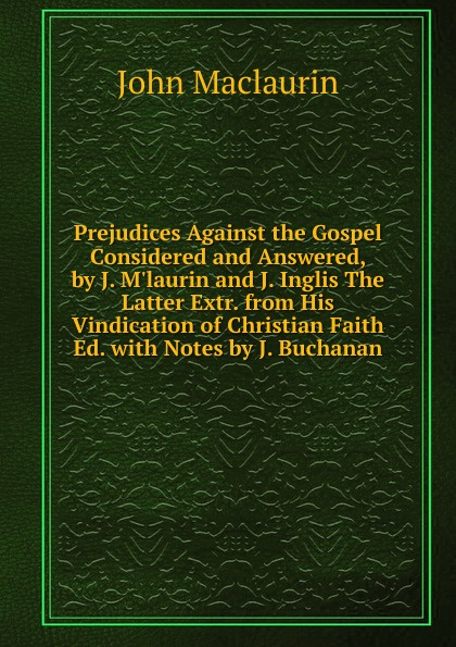 John Maclaurin Prejudices Against the Gospel Considered and Answered, by J. M.laurin and J. Inglis The Latter Extr. from His Vindication of Christian Faith Ed. with Notes by J. Buchanan john maclaurin prejudices against the gospel considered and answered by j m laurin and j inglis the latter extr from his vindication of christian faith ed with notes by j buchanan