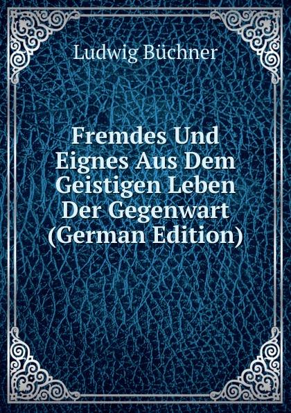 Ludwig Büchner Fremdes Und Eignes Aus Dem Geistigen Leben Der Gegenwart (German Edition)