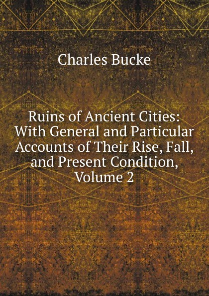 лучшая цена Charles Bucke Ruins of Ancient Cities: With General and Particular Accounts of Their Rise, Fall, and Present Condition, Volume 2