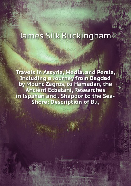 Buckingham James Silk Travels in Assyria, Media, and Persia, Including a Journey from Bagdad by Mount Zagros, to Hamadan, the Ancient Ecbatani, Researches in Ispahan and . Shapoor to the Sea-Shore; Description of Bu, james silk buckingham travels among the arab tribes