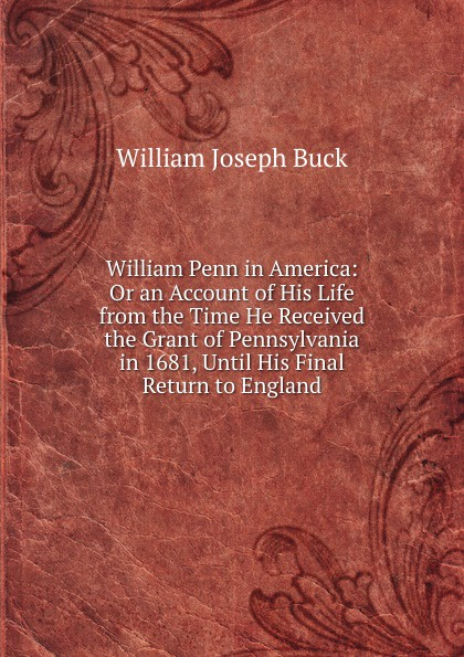 William Joseph Buck William Penn in America: Or an Account of His Life from the Time He Received the Grant of Pennsylvania in 1681, Until His Final Return to England william penn cresson the cossacks