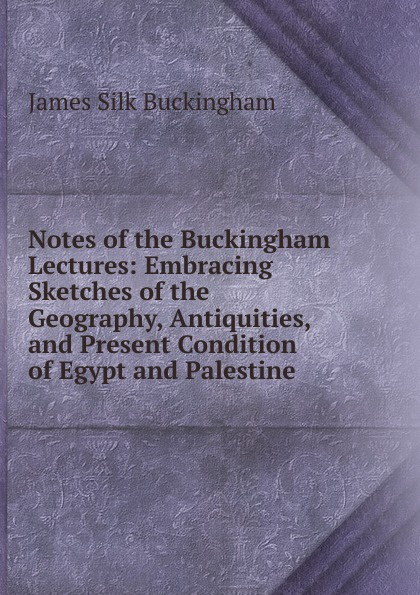 Buckingham James Silk Notes of the Buckingham Lectures: Embracing Sketches of the Geography, Antiquities, and Present Condition of Egypt and Palestine james silk buckingham travels among the arab tribes