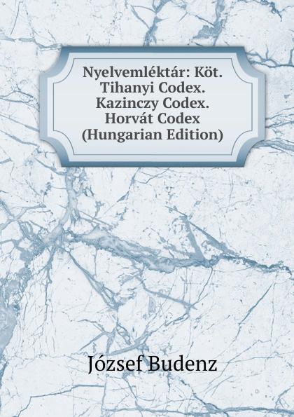 József Budenz Nyelvemlektar: Kot. Tihanyi Codex. Kazinczy Codex. Horvat Codex (Hungarian Edition) józsef budenz ugrische sprachstudien 2 lief german edition
