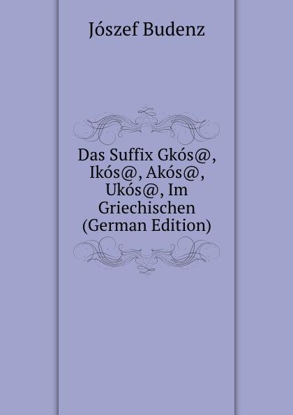 Jószef Budenz Das Suffix Gkos., Ikos., Akos., Ukos., Im Griechischen (German Edition) józsef budenz ugrische sprachstudien 2 lief german edition